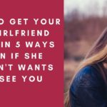 How To Get Your Ex Girlfriend Back Even If She Doesnt Want To See You